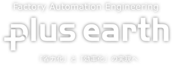 Factory Automation Engineering plus earth 「省力化」と「効率化」の実現へ